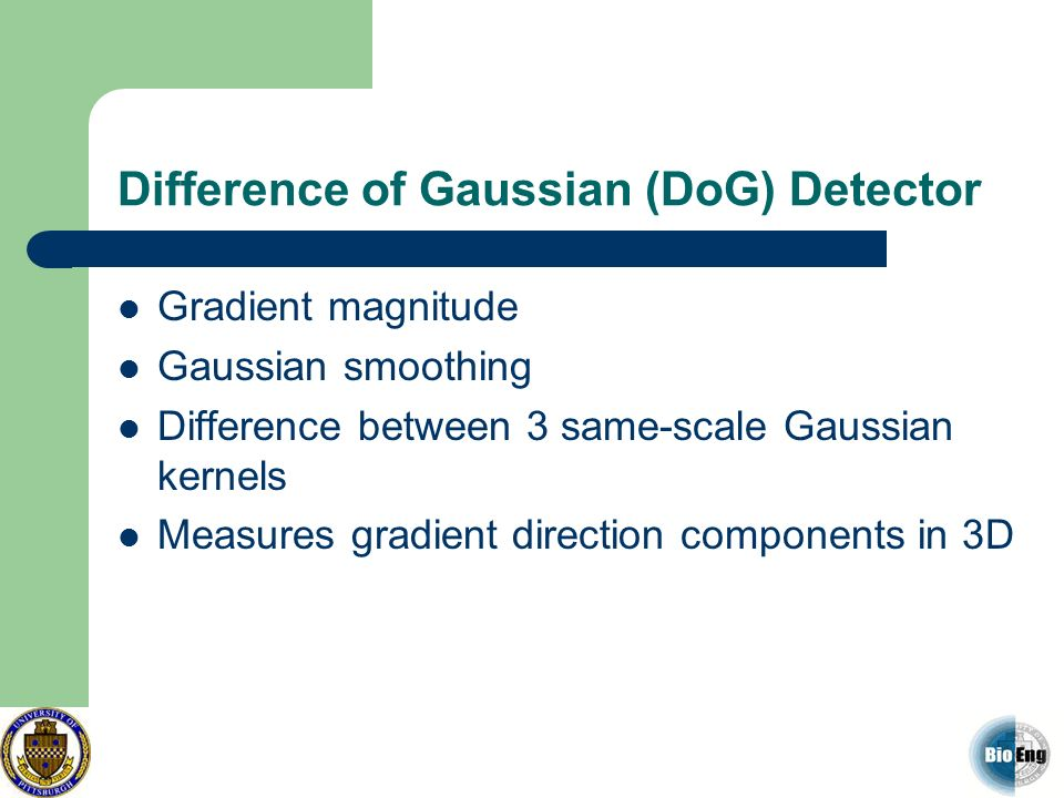 Difference of Gaussian (DoG) Detector Gradient magnitude Gaussian smoothing Difference between 3 same-scale Gaussian kernels Measures gradient directi
