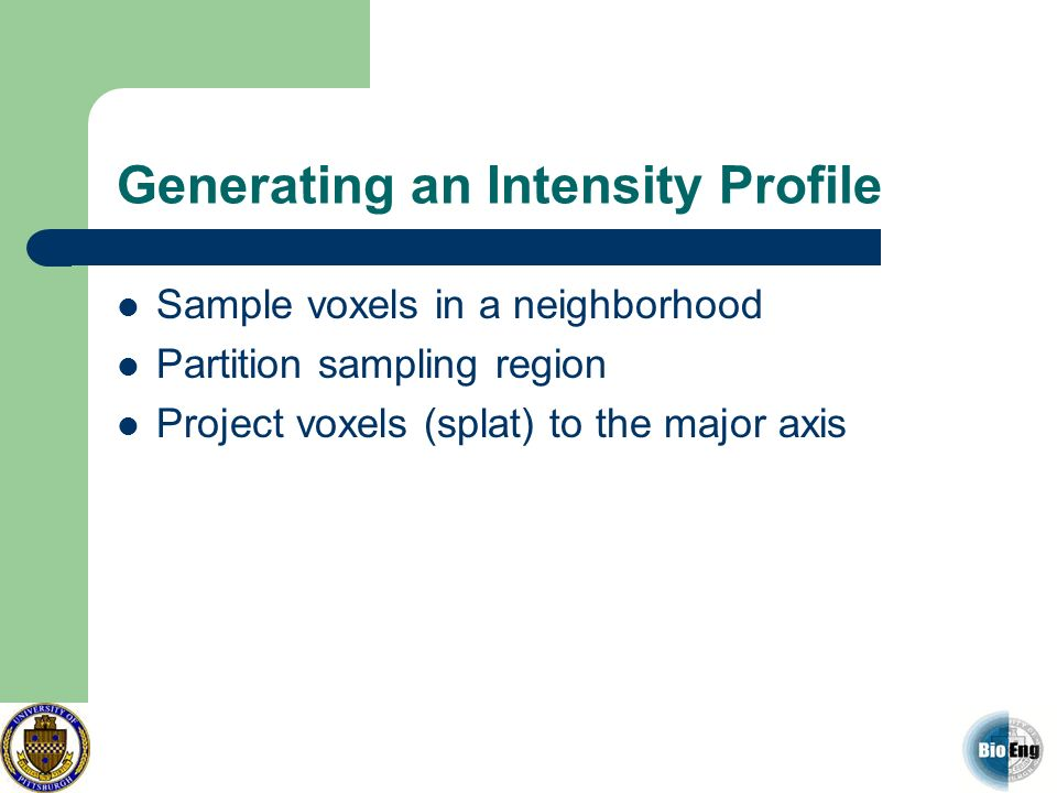 Generating an Intensity Profile Sample voxels in a neighborhood Partition sampling region Project voxels (splat) to the major axis