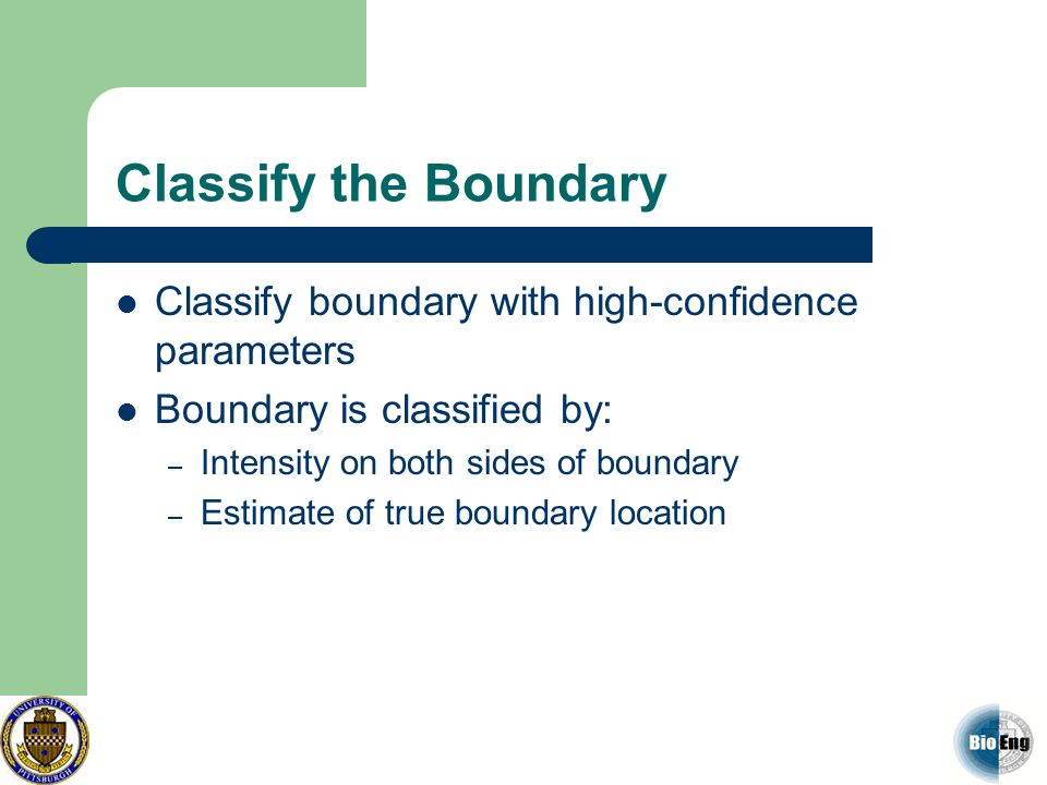 Classify the Boundary Classify boundary with high-confidence parameters Boundary is classified by: – Intensity on both sides of boundary – Estimate of