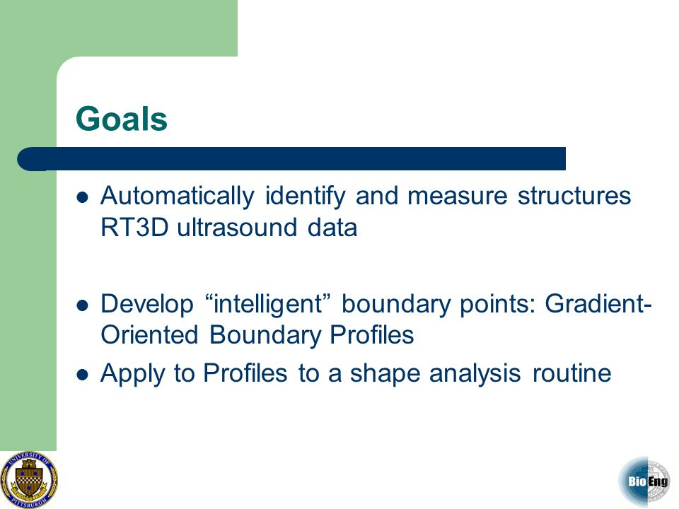 Goals Automatically identify and measure structures RT3D ultrasound data Develop intelligent boundary points: Gradient- Oriented Boundary Profiles App