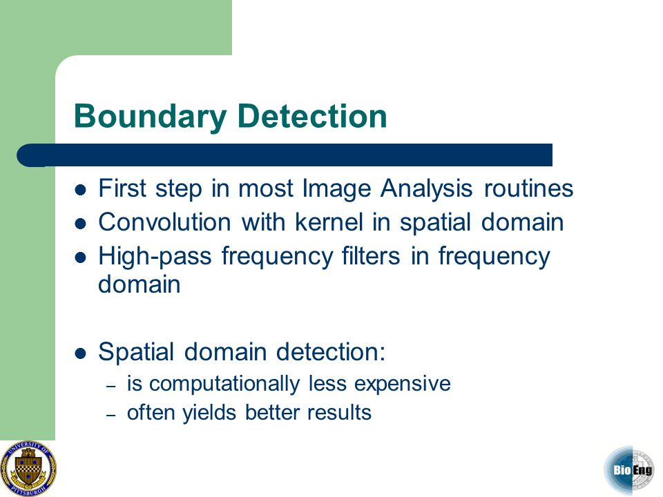 Boundary Detection First step in most Image Analysis routines Convolution with kernel in spatial domain High-pass frequency filters in frequency domai