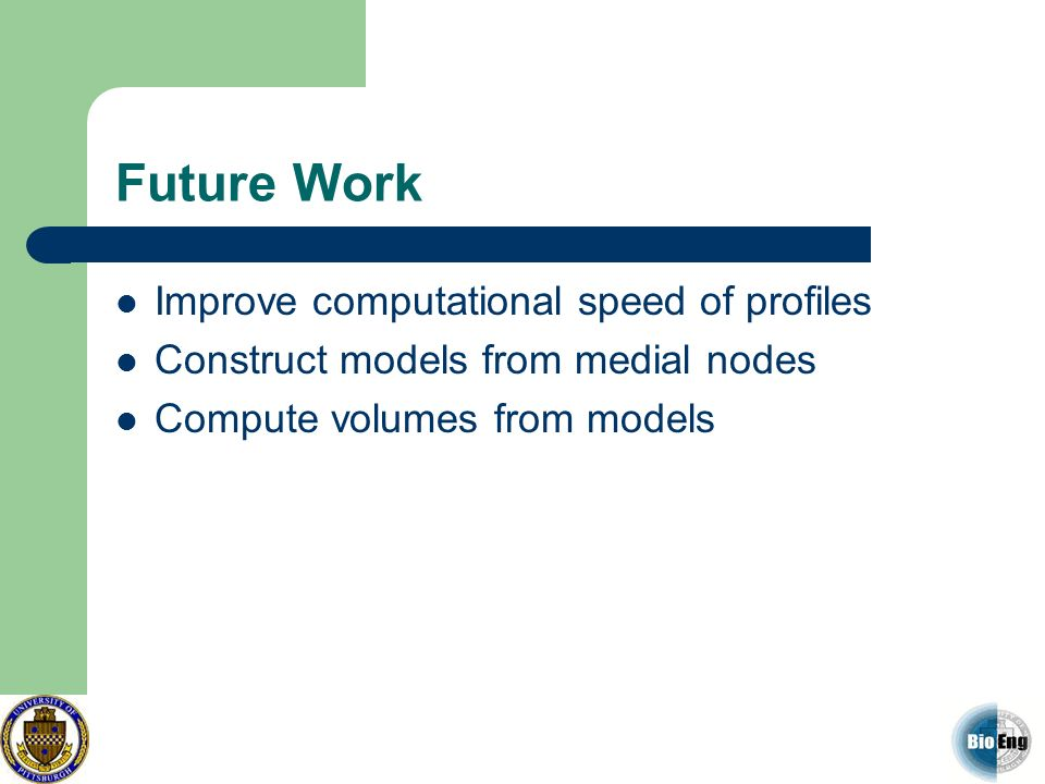 Future Work Improve computational speed of profiles Construct models from medial nodes Compute volumes from models