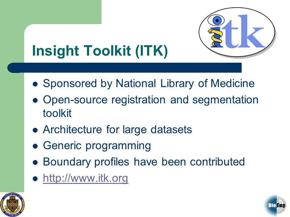 Insight Toolkit (ITK) Sponsored by National Library of Medicine Open-source registration and segmentation toolkit Architecture for large datasets Gene