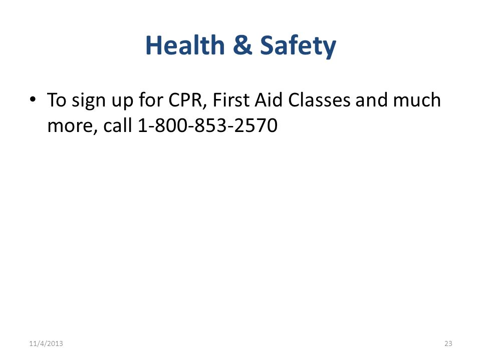 Health & Safety To sign up for CPR, First Aid Classes and much more, call 1-800-853-2570 11/4/201323