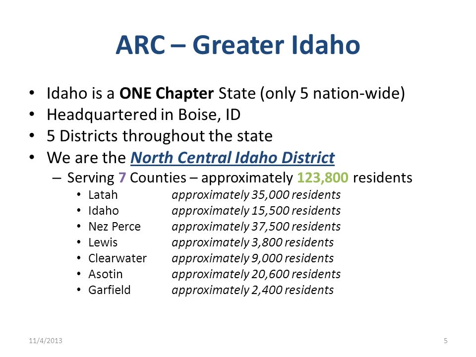 ARC – Greater Idaho Idaho is a ONE Chapter State (only 5 nation-wide) Headquartered in Boise, ID 5 Districts throughout the state We are the North Cen