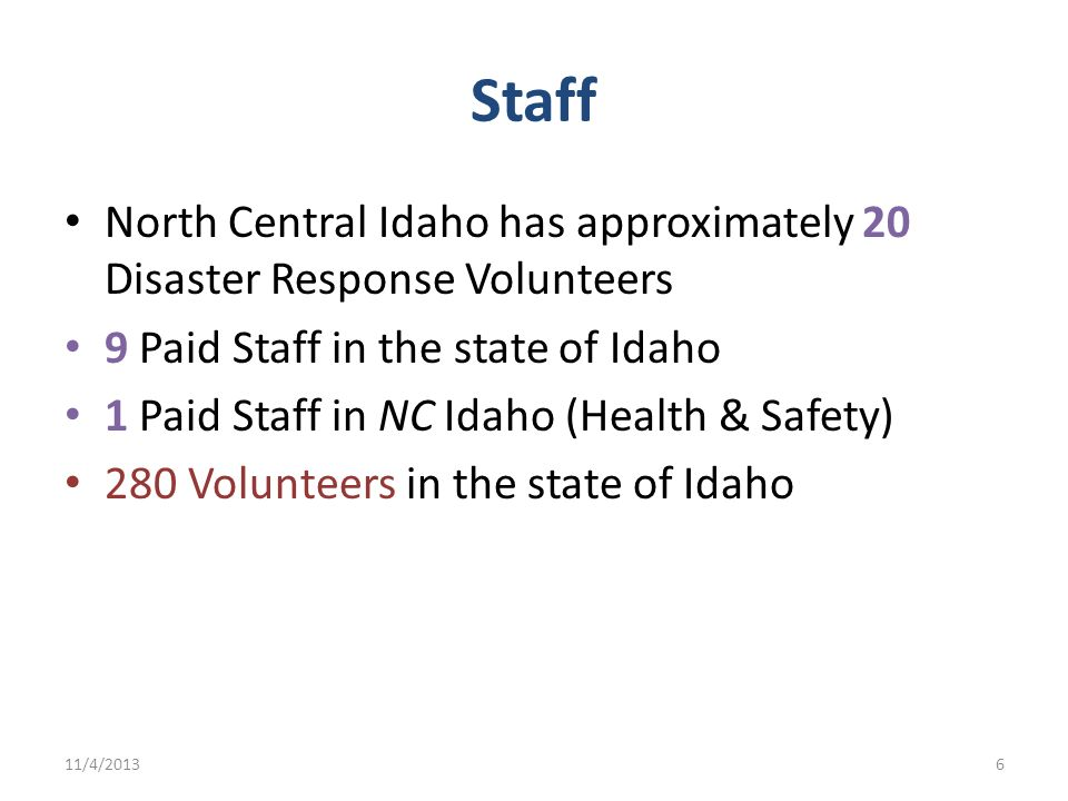 Staff North Central Idaho has approximately 20 Disaster Response Volunteers 9 Paid Staff in the state of Idaho 1 Paid Staff in NC Idaho (Health & Safe