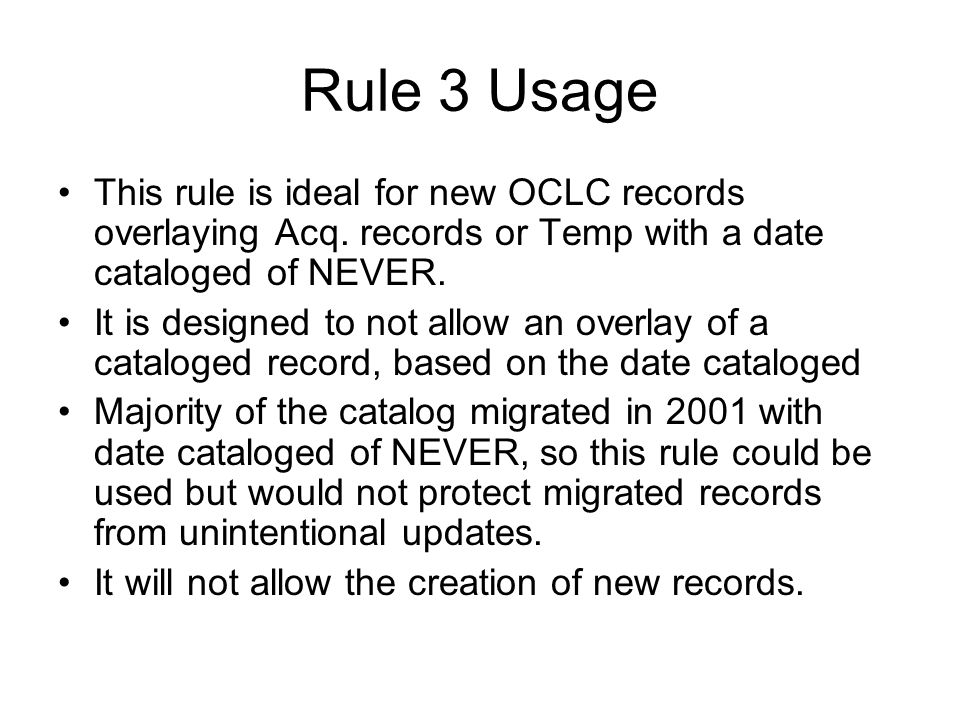 Rule 3 Usage This rule is ideal for new OCLC records overlaying Acq. records or Temp with a date cataloged of NEVER. It is designed to not allow an ov