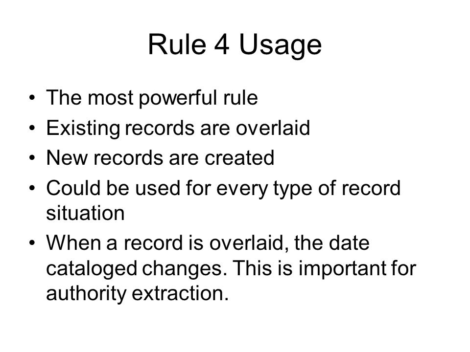 Rule 4 Usage The most powerful rule Existing records are overlaid New records are created Could be used for every type of record situation When a reco