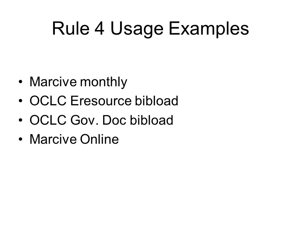 Rule 4 Usage Examples Marcive monthly OCLC Eresource bibload OCLC Gov. Doc bibload Marcive Online