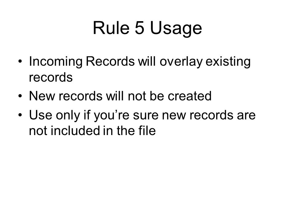 Rule 5 Usage Incoming Records will overlay existing records New records will not be created Use only if youre sure new records are not included in the