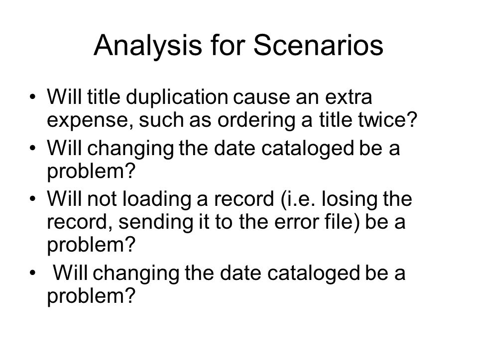 Analysis for Scenarios Will title duplication cause an extra expense, such as ordering a title twice? Will changing the date cataloged be a problem? W