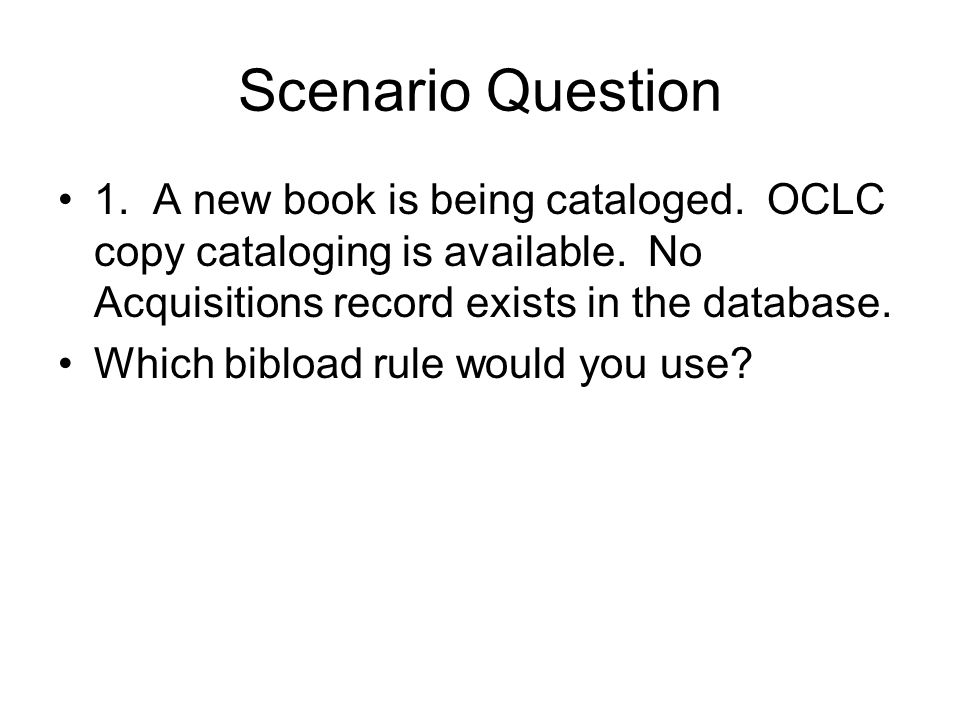 Scenario Question 1. A new book is being cataloged. OCLC copy cataloging is available. No Acquisitions record exists in the database. Which bibload ru