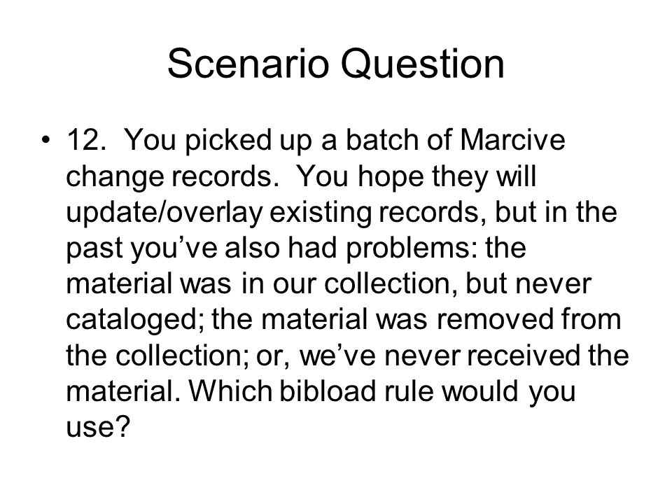 Scenario Question 12. You picked up a batch of Marcive change records. You hope they will update/overlay existing records, but in the past youve also