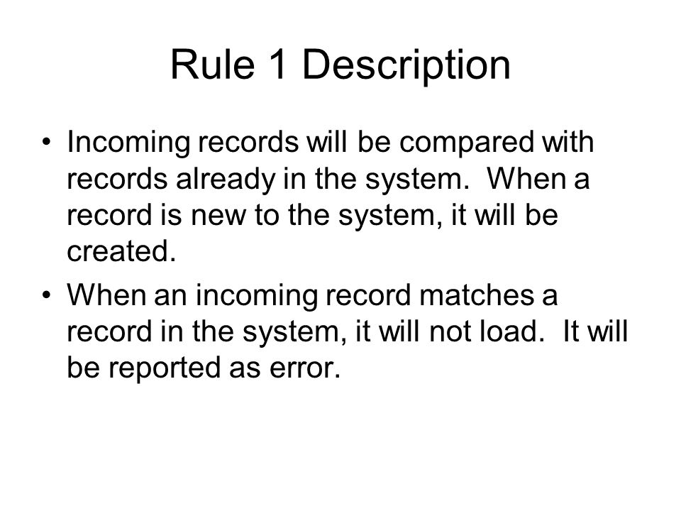 Rule 1 Description Incoming records will be compared with records already in the system. When a record is new to the system, it will be created. When