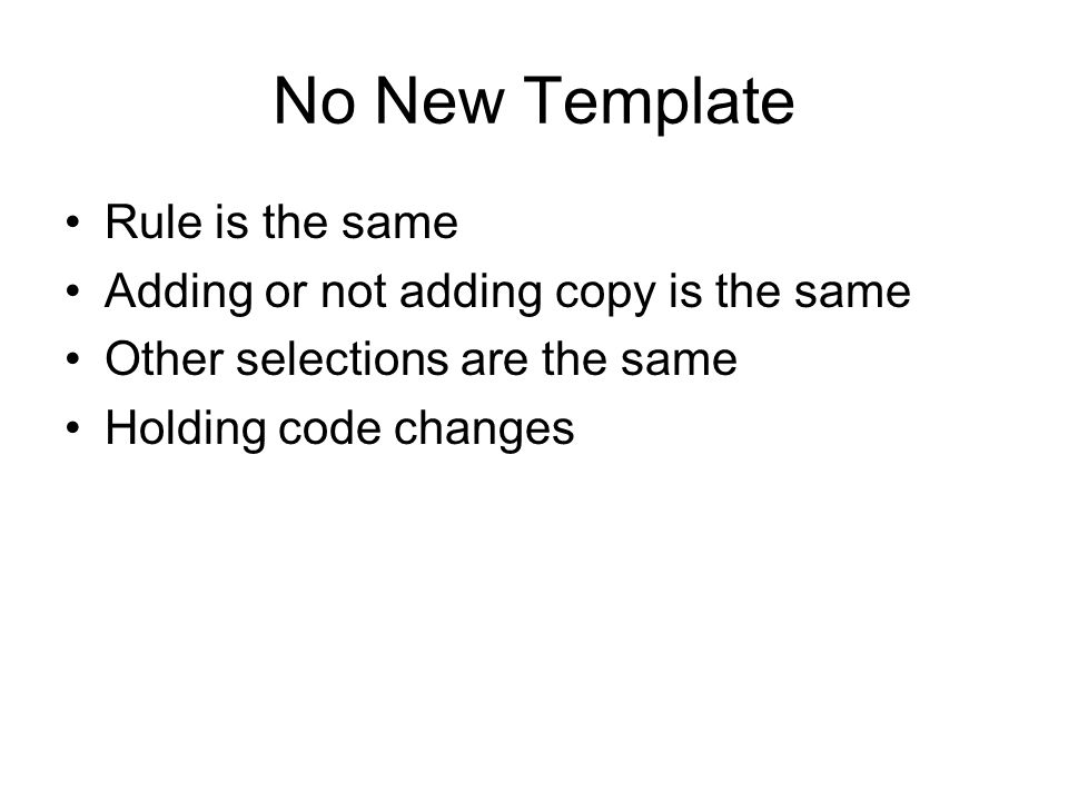 No New Template Rule is the same Adding or not adding copy is the same Other selections are the same Holding code changes