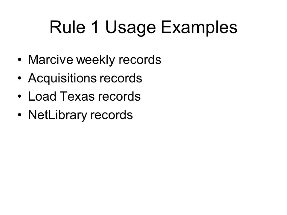 Rule 1 Usage Examples Marcive weekly records Acquisitions records Load Texas records NetLibrary records