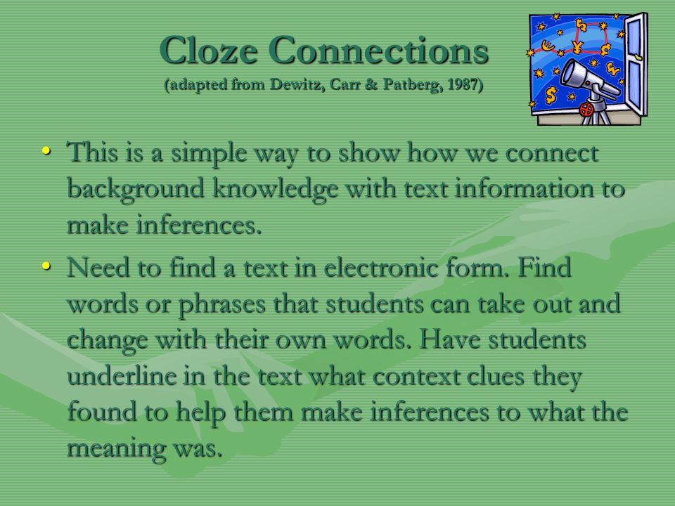Cloze Connections (adapted from Dewitz, Carr & Patberg, 1987) This is a simple way to show how we connect background knowledge with text information t