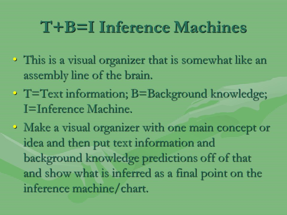 T+B=I Inference Machines This is a visual organizer that is somewhat like an assembly line of the brain.This is a visual organizer that is somewhat li