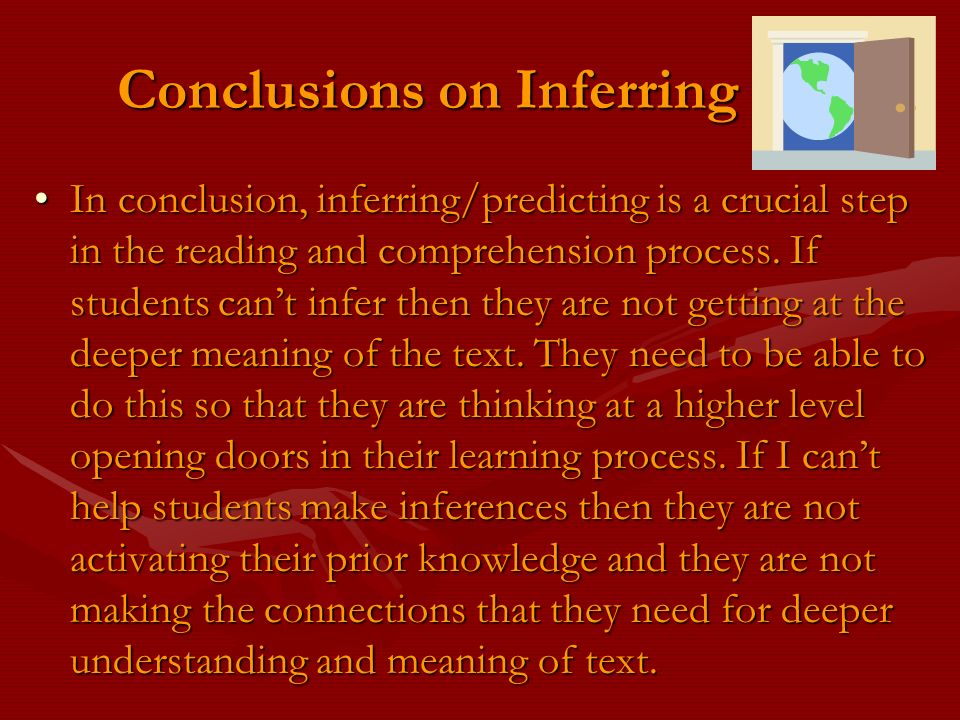 Conclusions on Inferring In conclusion, inferring/predicting is a crucial step in the reading and comprehension process. If students cant infer then t
