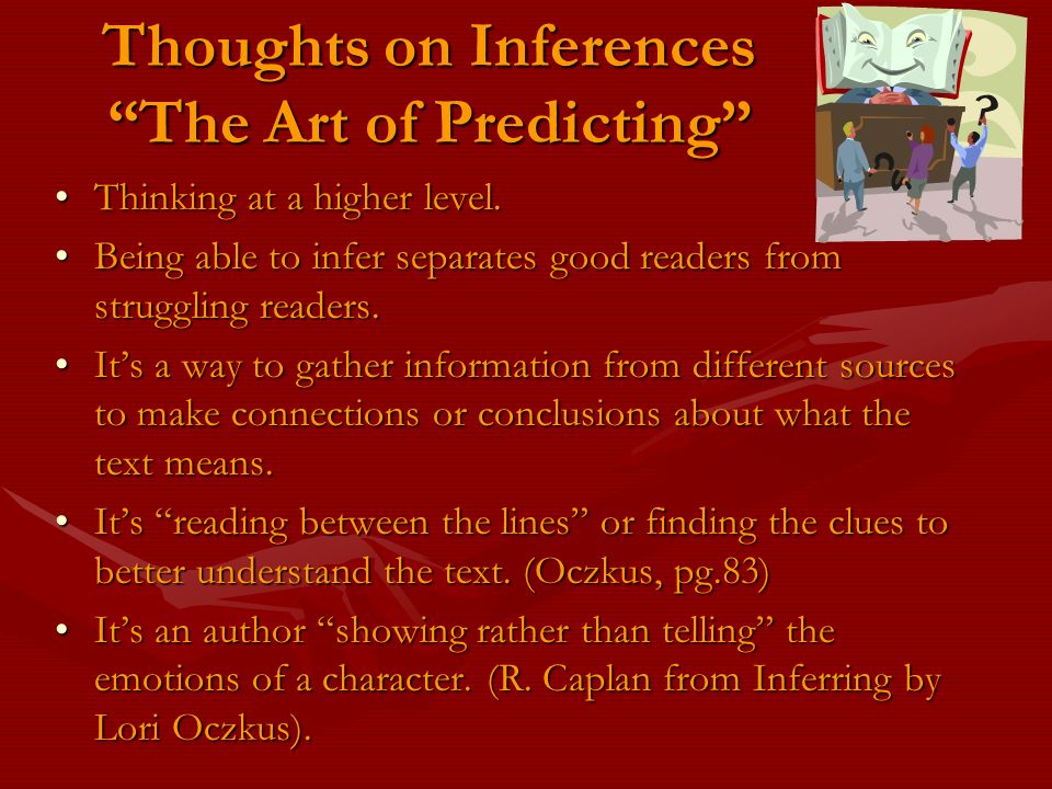 Thoughts on Inferences The Art of Predicting Thinking at a higher level.Thinking at a higher level. Being able to infer separates good readers from st