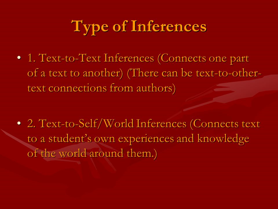 Type of Inferences 1. Text-to-Text Inferences (Connects one part of a text to another) (There can be text-to-other- text connections from authors)1. T