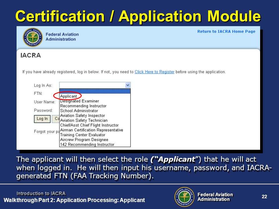 Federal Aviation Administration Federal Aviation Administration 22 Introduction to IACRA The applicant will then select the role (Applicant) that he w