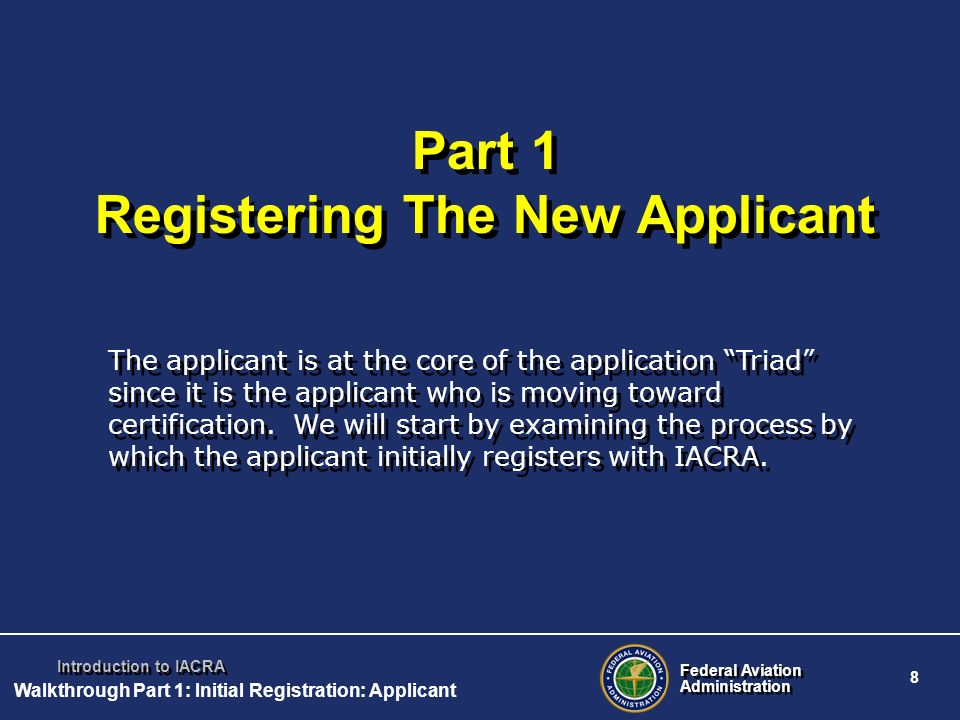 Federal Aviation Administration Federal Aviation Administration 8 Introduction to IACRA Part 1 Registering The New Applicant The applicant is at the c
