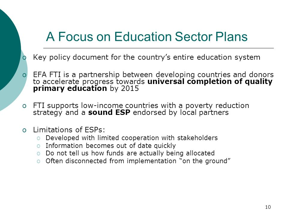 10 A Focus on Education Sector Plans oKey policy document for the countrys entire education system oEFA FTI is a partnership between developing countr