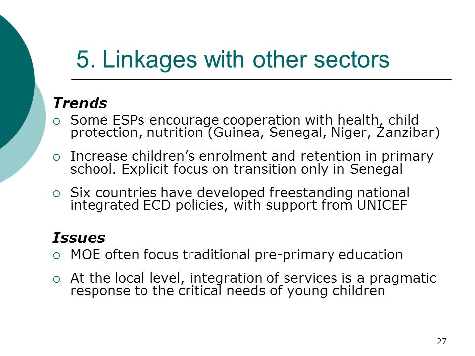 27 5. Linkages with other sectors Trends Some ESPs encourage cooperation with health, child protection, nutrition (Guinea, Senegal, Niger, Zanzibar) I