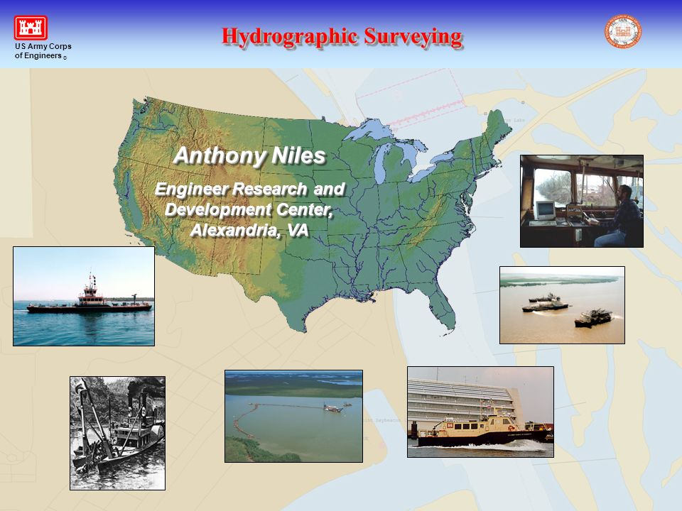 Hydrographic Surveying US Army Corps of Engineers ® Anthony Niles Engineer Research and Development Center, Alexandria, VA Anthony Niles Engineer Rese
