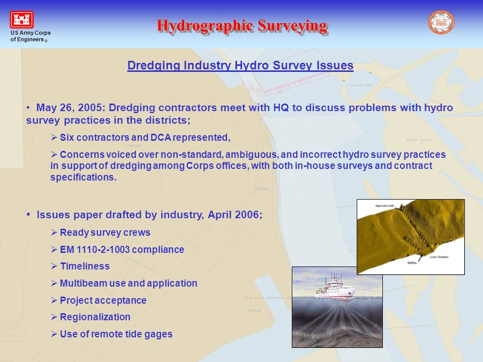 Hydrographic Surveying US Army Corps of Engineers ® Dredging Industry Hydro Survey Issues May 26, 2005: Dredging contractors meet with HQ to discuss p