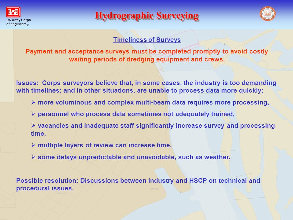 Hydrographic Surveying US Army Corps of Engineers ® Timeliness of Surveys Payment and acceptance surveys must be completed promptly to avoid costly wa
