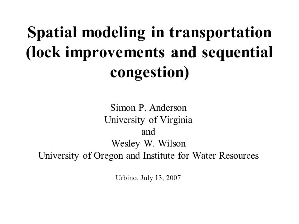 Spatial modeling in transportation (lock improvements and sequential congestion) Simon P. Anderson University of Virginia and Wesley W. Wilson Univers