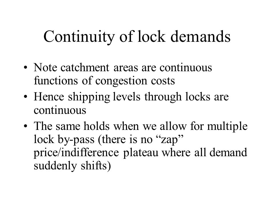 Continuity of lock demands Note catchment areas are continuous functions of congestion costs Hence shipping levels through locks are continuous The same holds when we allow for multiple lock by-pass (there is no zap price/indifference plateau where all demand suddenly shifts)