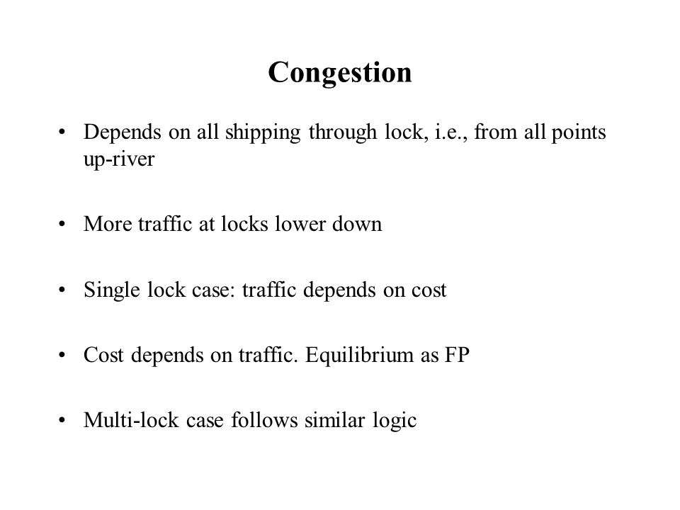 Congestion Depends on all shipping through lock, i.e., from all points up-river More traffic at locks lower down Single lock case: traffic depends on cost Cost depends on traffic.