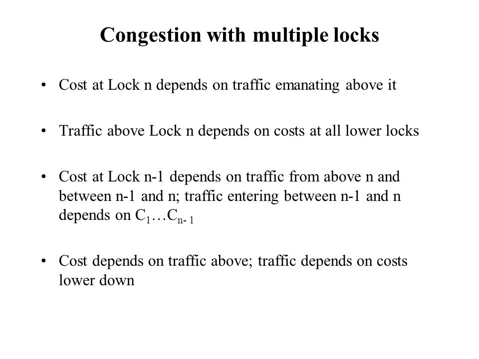 Congestion with multiple locks Cost at Lock n depends on traffic emanating above it Traffic above Lock n depends on costs at all lower locks Cost at Lock n-1 depends on traffic from above n and between n-1 and n; traffic entering between n-1 and n depends on C 1 …C n- 1 Cost depends on traffic above; traffic depends on costs lower down