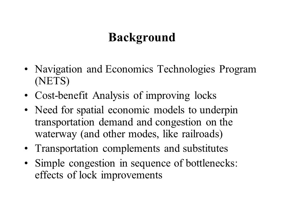 Background Navigation and Economics Technologies Program (NETS) Cost-benefit Analysis of improving locks Need for spatial economic models to underpin