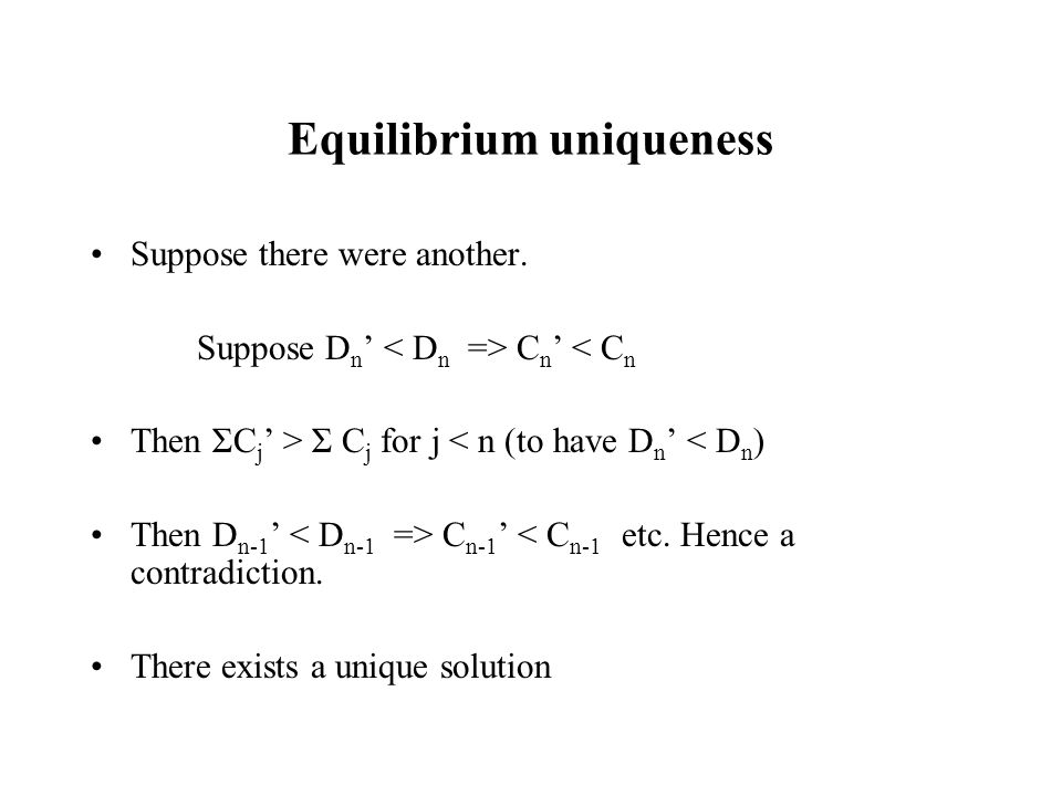 Equilibrium uniqueness Suppose there were another. Suppose D n C n < C n Then ΣC j > Σ C j for j < n (to have D n < D n ) Then D n-1 C n-1 < C n-1 etc