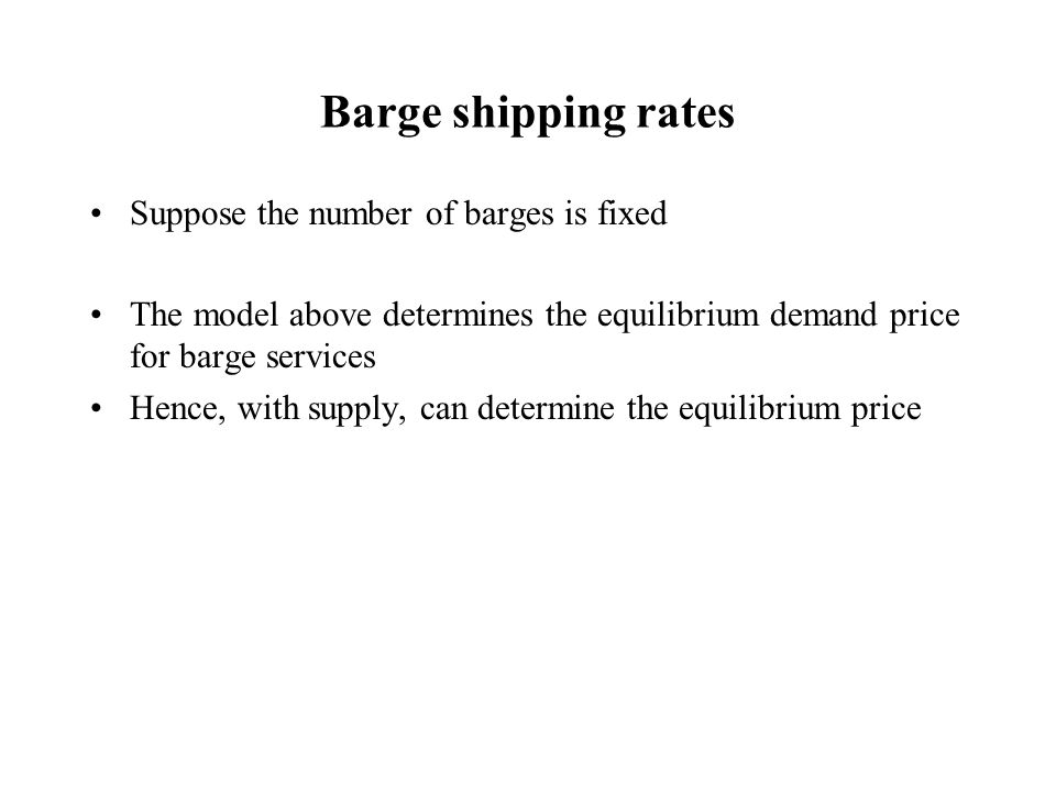 Barge shipping rates Suppose the number of barges is fixed The model above determines the equilibrium demand price for barge services Hence, with supply, can determine the equilibrium price