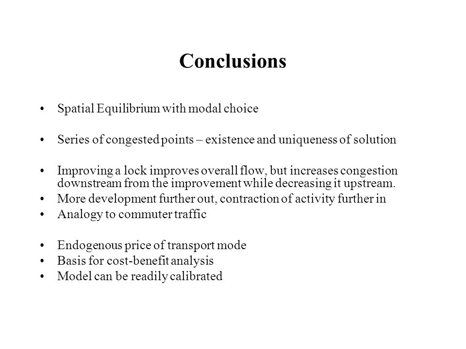 Conclusions Spatial Equilibrium with modal choice Series of congested points – existence and uniqueness of solution Improving a lock improves overall flow, but increases congestion downstream from the improvement while decreasing it upstream.