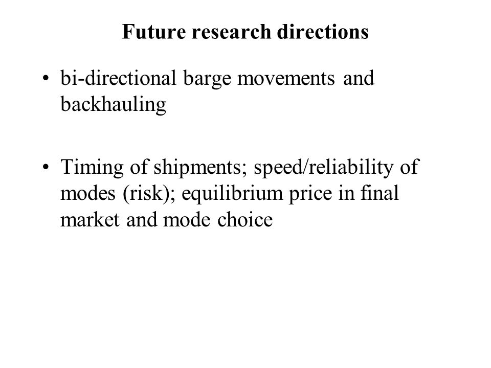 Future research directions bi-directional barge movements and backhauling Timing of shipments; speed/reliability of modes (risk); equilibrium price in