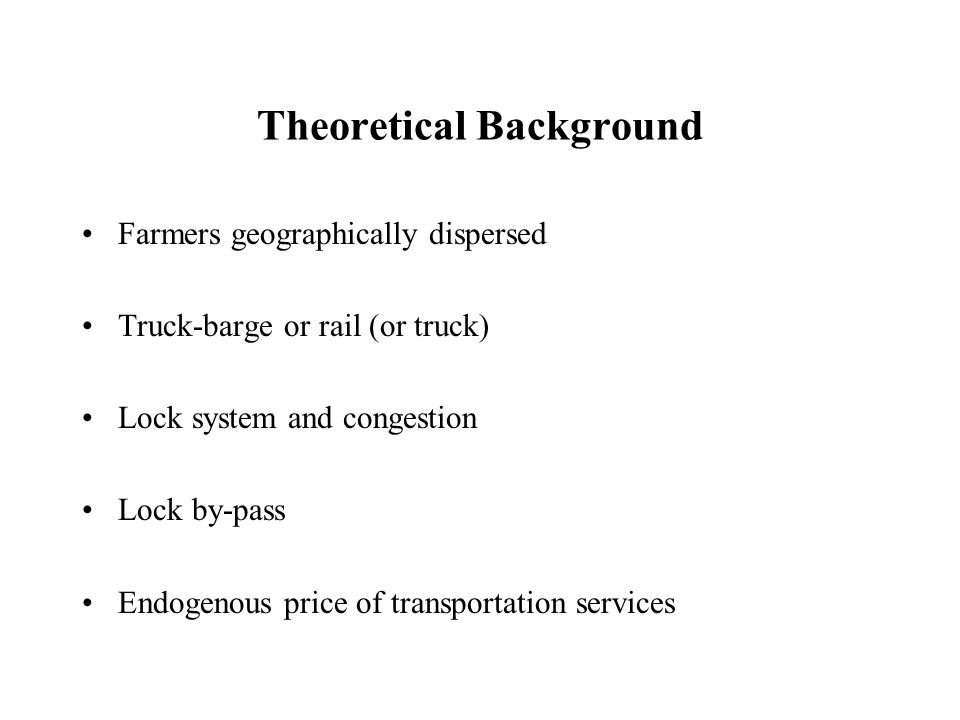 Theoretical Background Farmers geographically dispersed Truck-barge or rail (or truck) Lock system and congestion Lock by-pass Endogenous price of transportation services