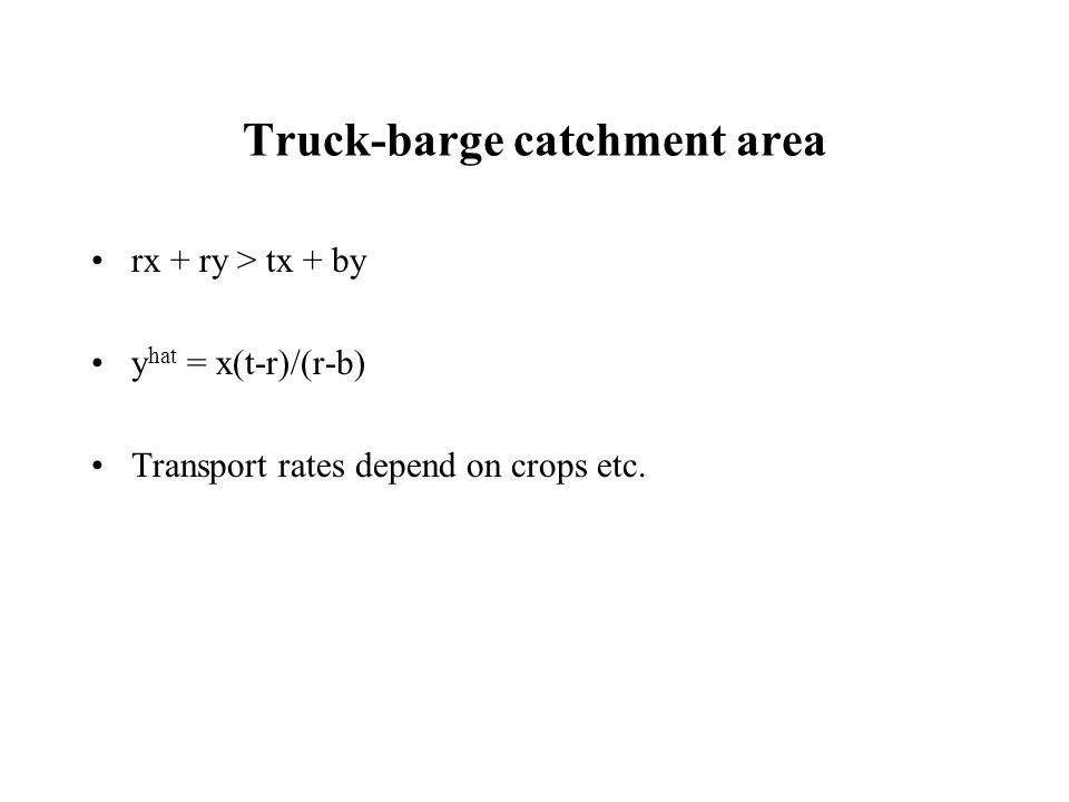 Truck-barge catchment area rx + ry > tx + by y hat = x(t-r)/(r-b) Transport rates depend on crops etc.