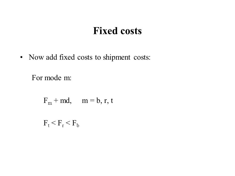 Fixed costs Now add fixed costs to shipment costs: For mode m: F m + md, m = b, r, t F t < F r < F b