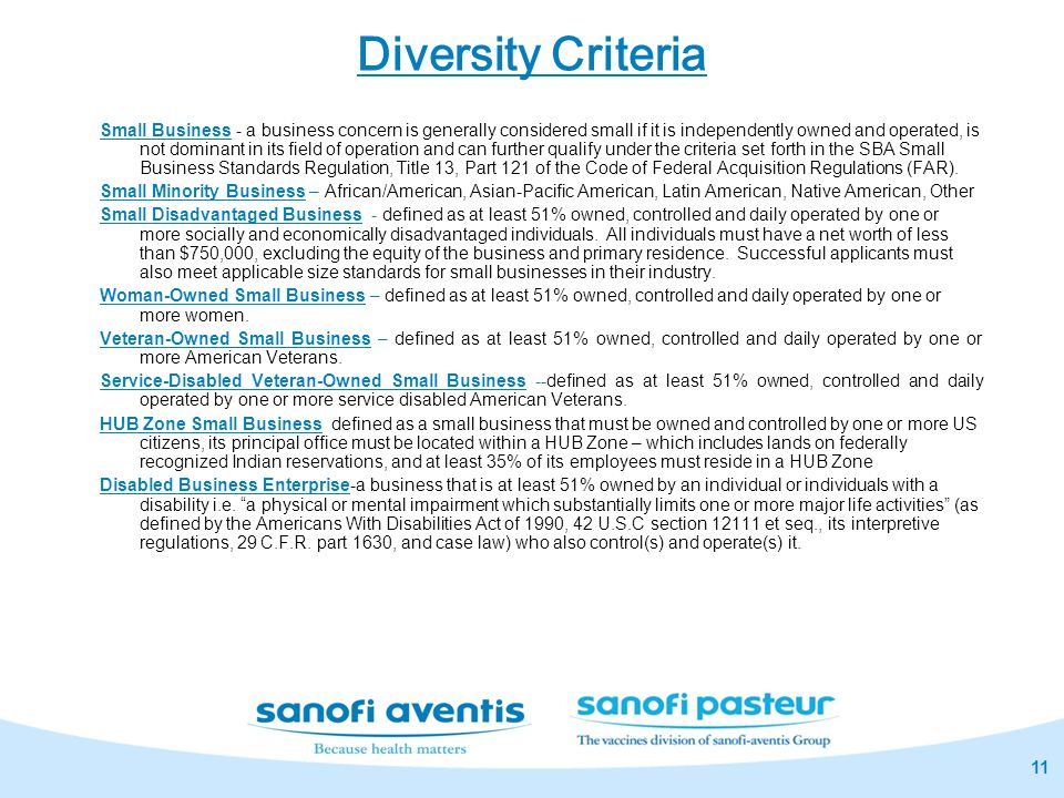 11 Diversity Criteria Small Business - a business concern is generally considered small if it is independently owned and operated, is not dominant in