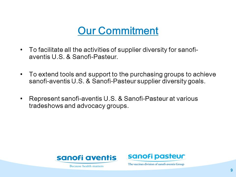 9 Our Commitment To facilitate all the activities of supplier diversity for sanofi- aventis U.S. & Sanofi-Pasteur. To extend tools and support to the