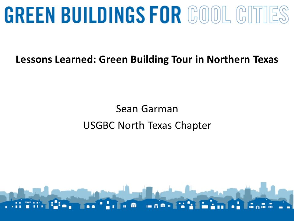 12 Lessons Learned: Green Building Tour in Northern Texas Sean Garman USGBC North Texas Chapter