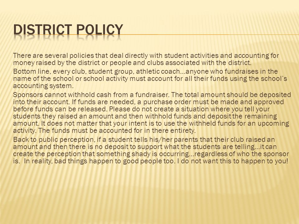 There are several policies that deal directly with student activities and accounting for money raised by the district or people and clubs associated with the district.