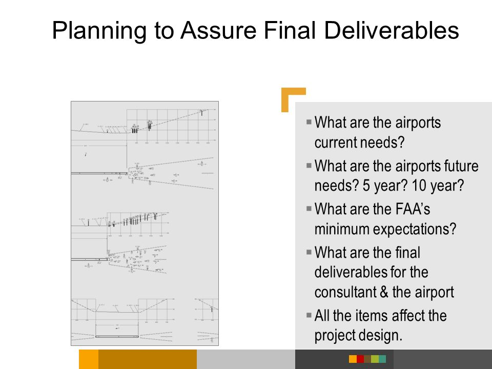 Planning to Assure Final Deliverables What are the airports current needs? What are the airports future needs? 5 year? 10 year? What are the FAAs mini