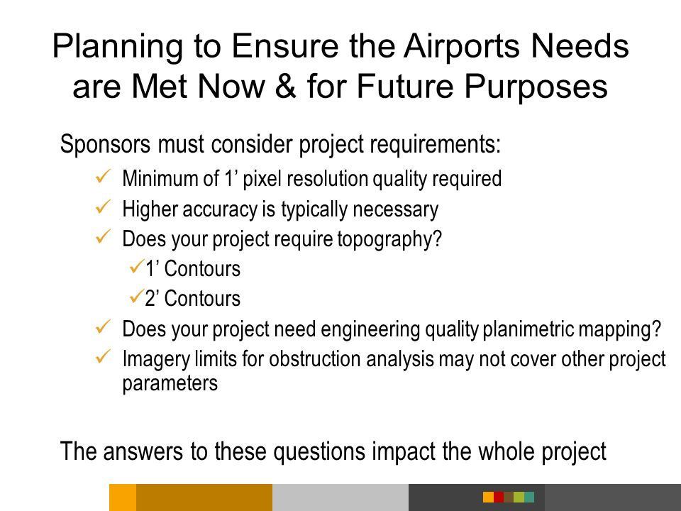 Planning to Ensure the Airports Needs are Met Now & for Future Purposes Sponsors must consider project requirements: Minimum of 1 pixel resolution qua